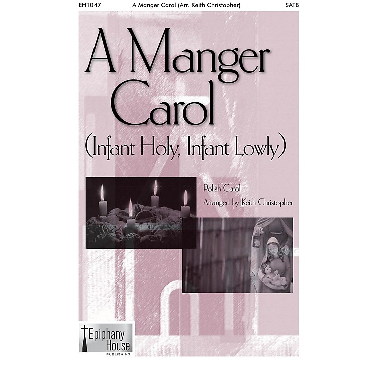 Epiphany House PublishingA Manger Carol (Infant Holy, Infant Lowly) SATB a cappella arranged by Keith Christopher