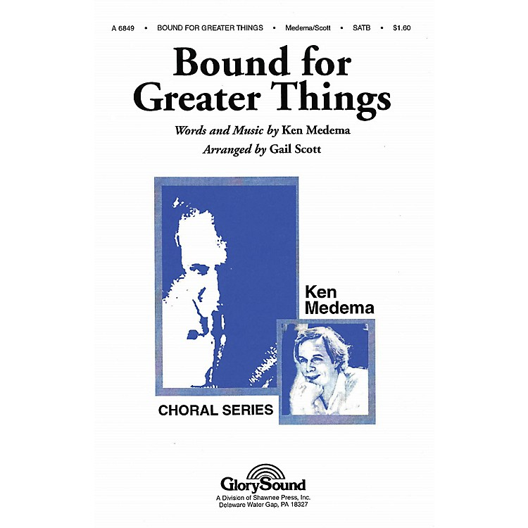 Shawnee PressBound for Greater Things SATB arranged by Gail Scott