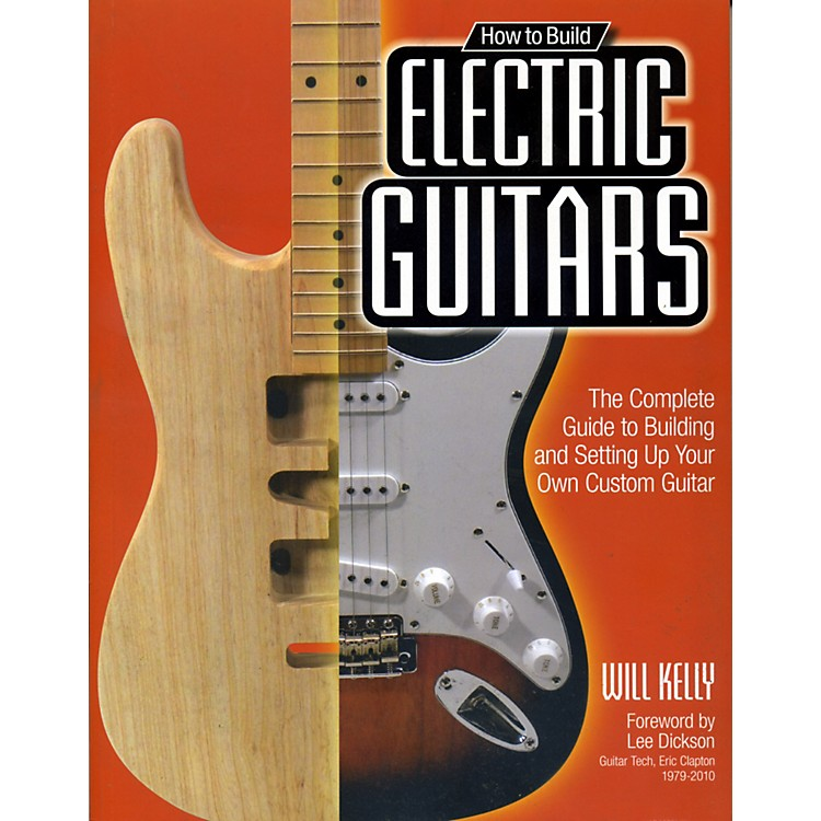 Hal LeonardHow To Build Electric Guitars - The Complete Guide to Building and Setting Up Your Own Custom Guitar