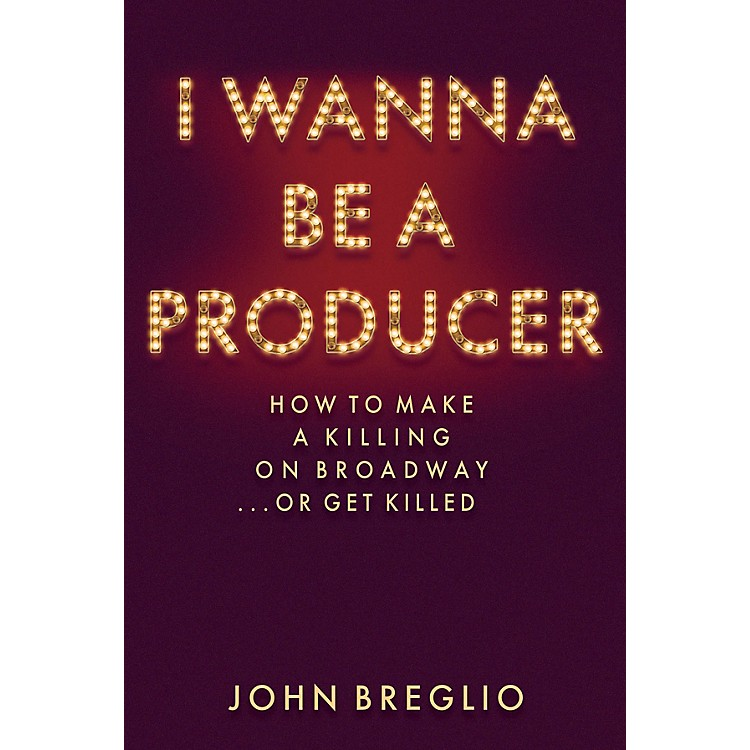 Applause BooksI Wanna Be a Producer Applause Books Series Hardcover Written by John Breglio
