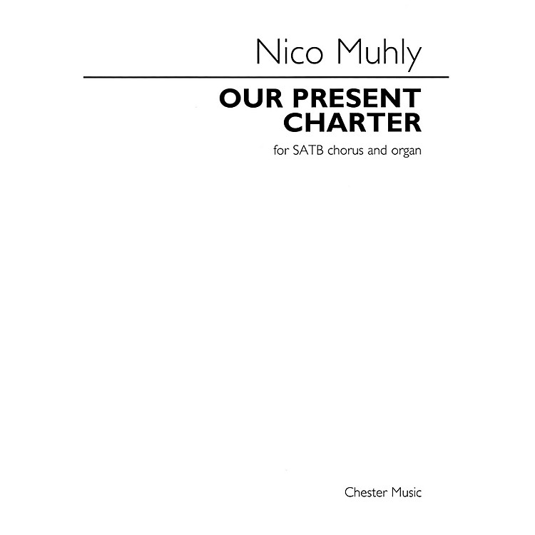 Chester MusicOur Present Charter (for SATB Chorus and Organ) SATB Composed by Nico Muhly