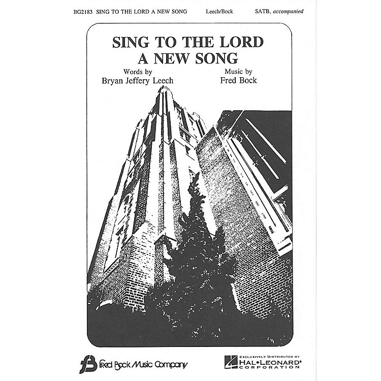 Fred Bock MusicSing to the Lord a New Song SATB composed by Bryan Jeffery Leech