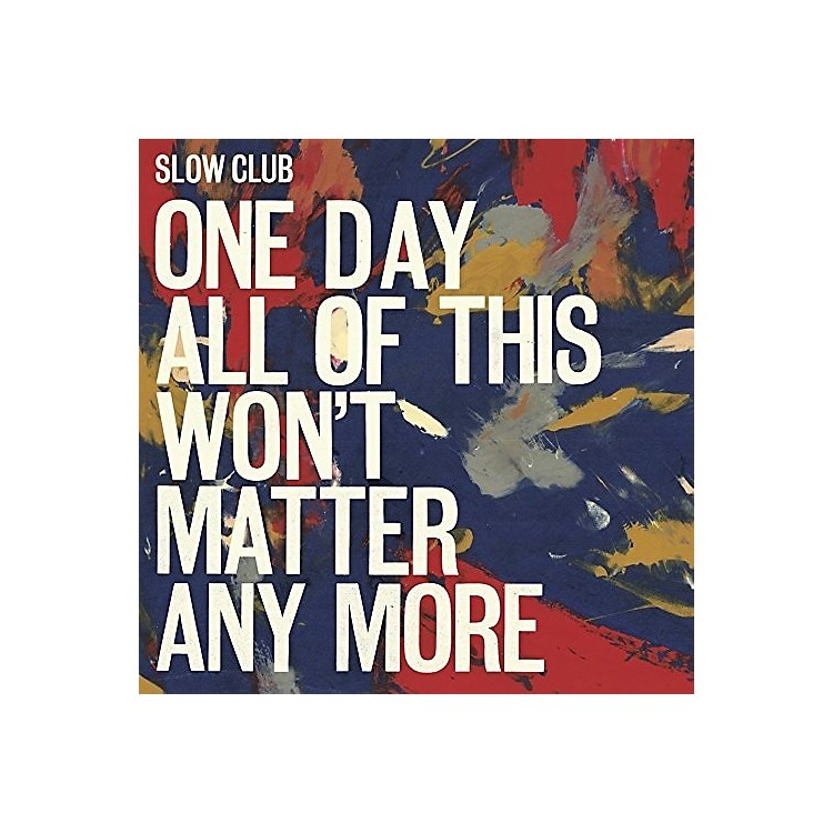 AllianceSlow Club - One Day All Of This Won't Matter Any More