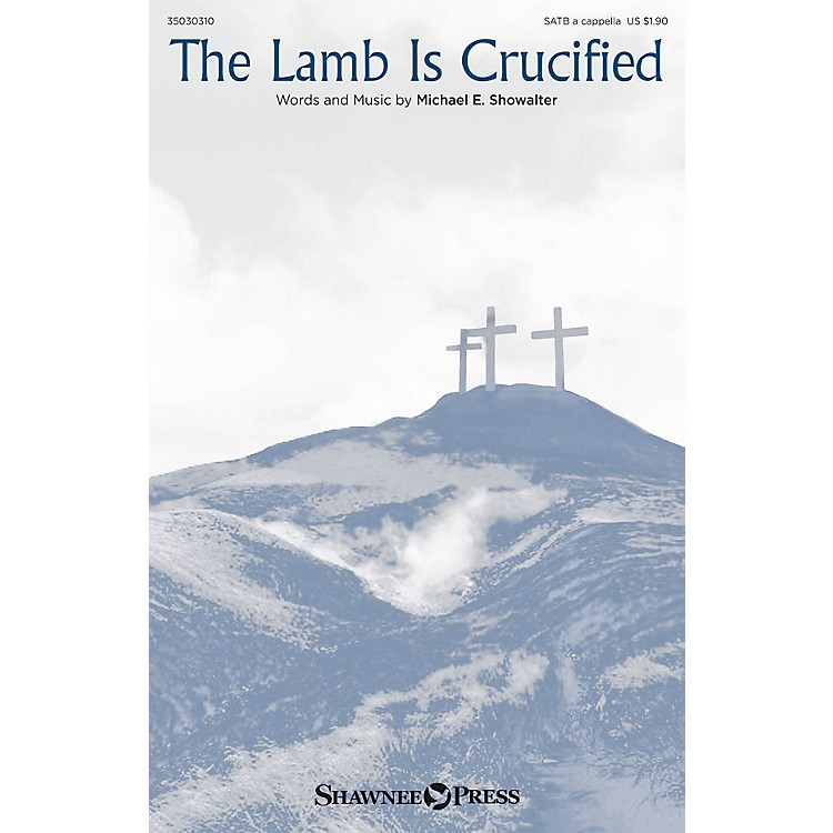 Shawnee PressThe Lamb Is Crucified SATB a cappella composed by Michael E. Showalter