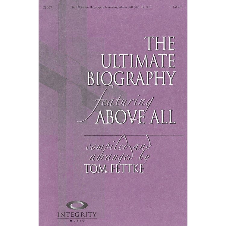 Integrity MusicThe Ultimate Biography (featuring Above All) Arranged by Tom Fettke