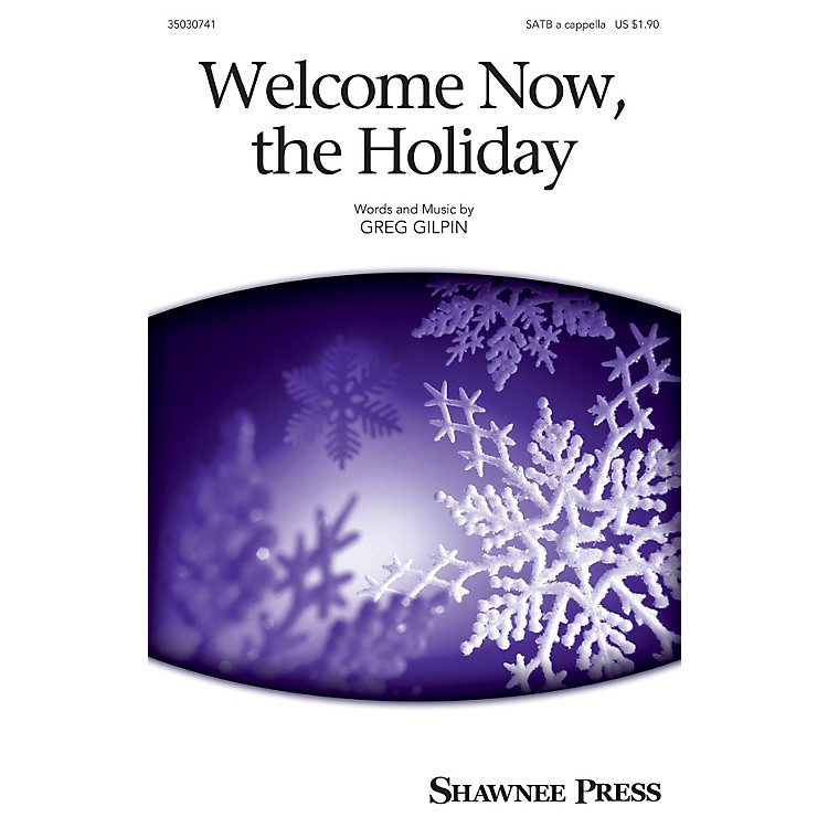Shawnee PressWelcome Now, the Holiday SATB a cappella composed by Greg Gilpin